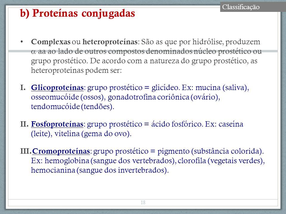 b) Proteínas conjugadas Complexas ou heteroproteínas : São as que por hidrólise, produzem aa ao lado de outros compostos denominados núcleo prostético