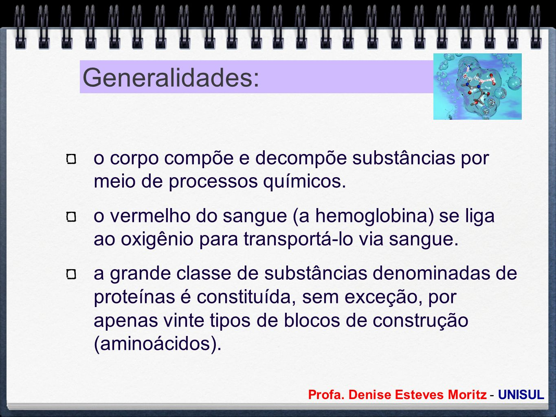 Profa. Denise Esteves Moritz - UNISUL Generalidades: o corpo compõe e decompõe substâncias por meio de processos químicos. o vermelho do sangue (a hem