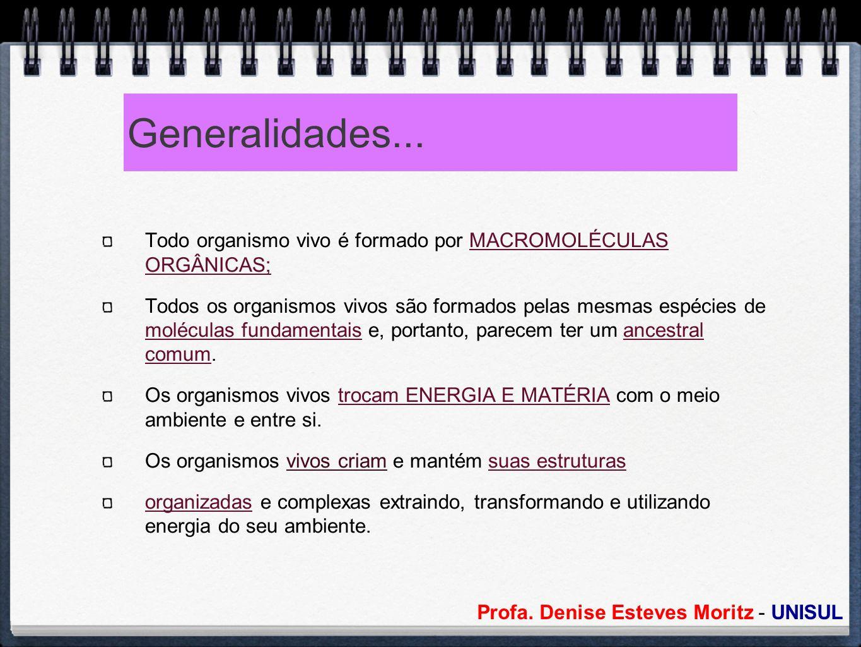 Profa. Denise Esteves Moritz - UNISUL Generalidades... Todo organismo vivo é formado por MACROMOLÉCULAS ORGÂNICAS; Todos os organismos vivos são forma