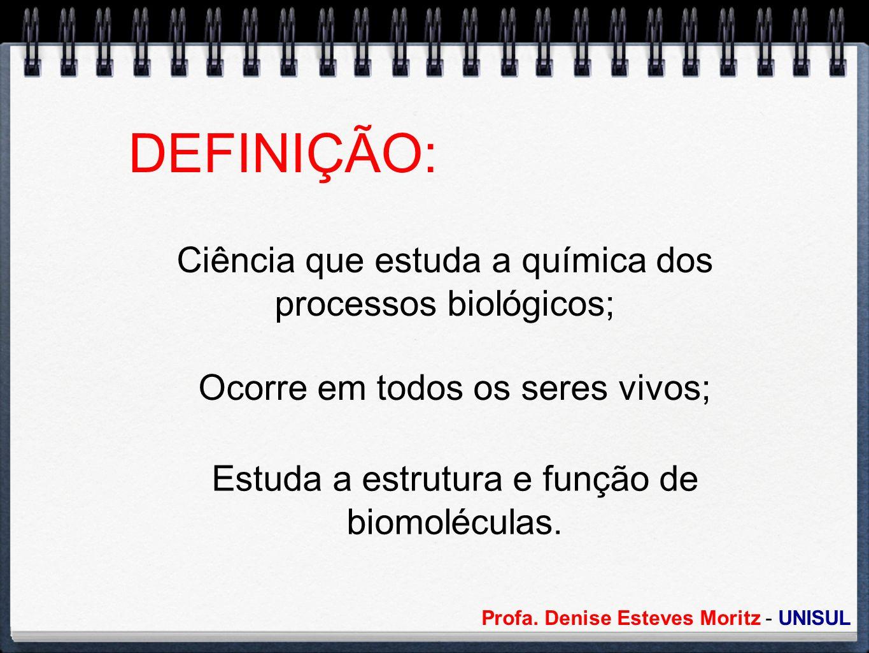 Profa. Denise Esteves Moritz - UNISUL DEFINIÇÃO: Ciência que estuda a química dos processos biológicos; Ocorre em todos os seres vivos; Estuda a estru