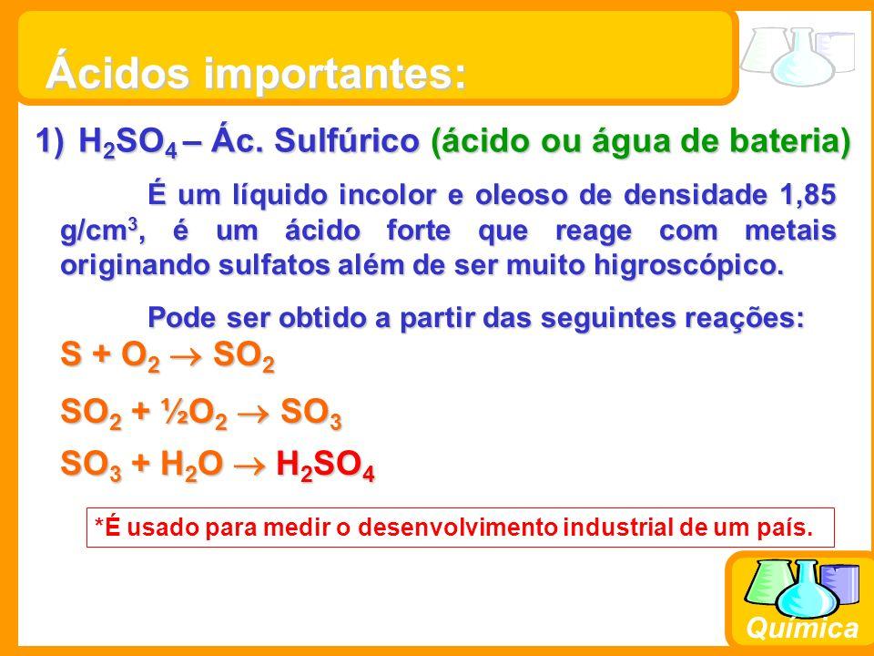 Prof. Busato Química Ácidos importantes: 1)H 2 SO 4 – Ác. Sulfúrico (ácido ou água de bateria) É um líquido incolor e oleoso de densidade 1,85 g/cm 3,