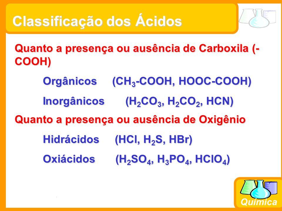 Prof. Busato Química Classificação dos Ácidos Quanto a presença ou ausência de Carboxila (- COOH) Orgânicos (CH 3 -COOH, HOOC-COOH) Inorgânicos (H 2 C