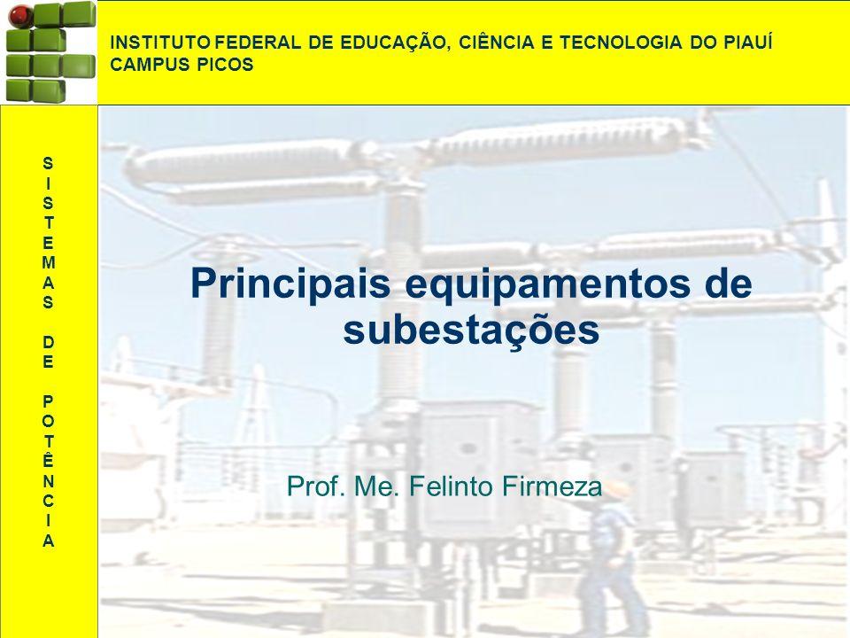 Principais equipamentos de subestações Prof. Me. Felinto Firmeza INSTITUTO FEDERAL DE EDUCAÇÃO, CIÊNCIA E TECNOLOGIA DO PIAUÍ CAMPUS PICOS SISTEMAS DE