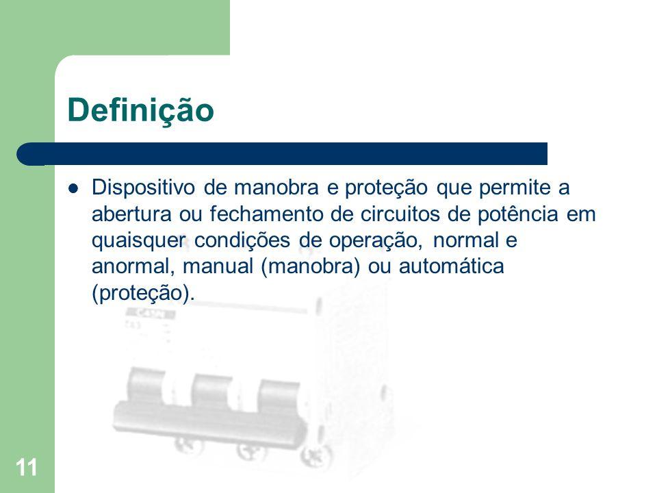 Definição Dispositivo de manobra e proteção que permite a abertura ou fechamento de circuitos de potência em quaisquer condições de operação, normal e