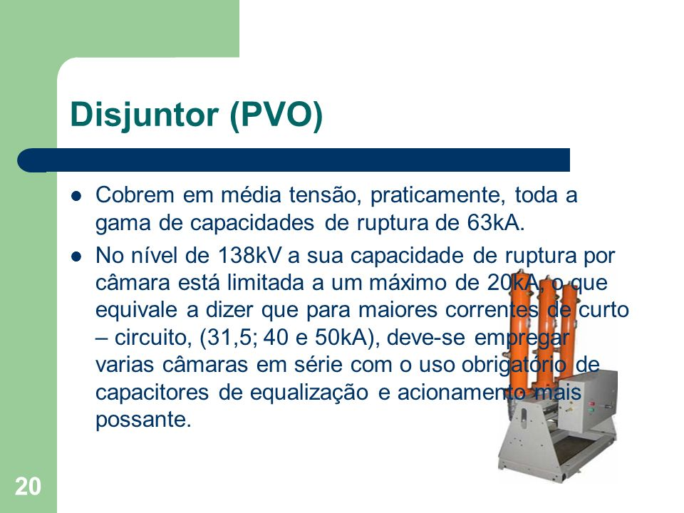 Disjuntor (PVO) Cobrem em média tensão, praticamente, toda a gama de capacidades de ruptura de 63kA. No nível de 138kV a sua capacidade de ruptura por