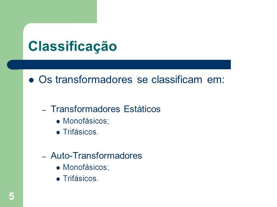 Classificação Os transformadores se classificam em: – Transformadores Estáticos Monofásicos; Trifásicos. – Auto-Transformadores Monofásicos; Trifásico