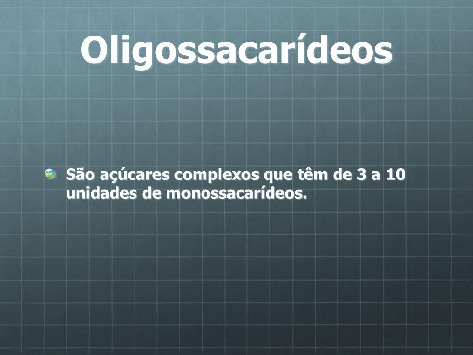 Oligossacarídeos São açúcares complexos que têm de 3 a 10 unidades de monossacarídeos.