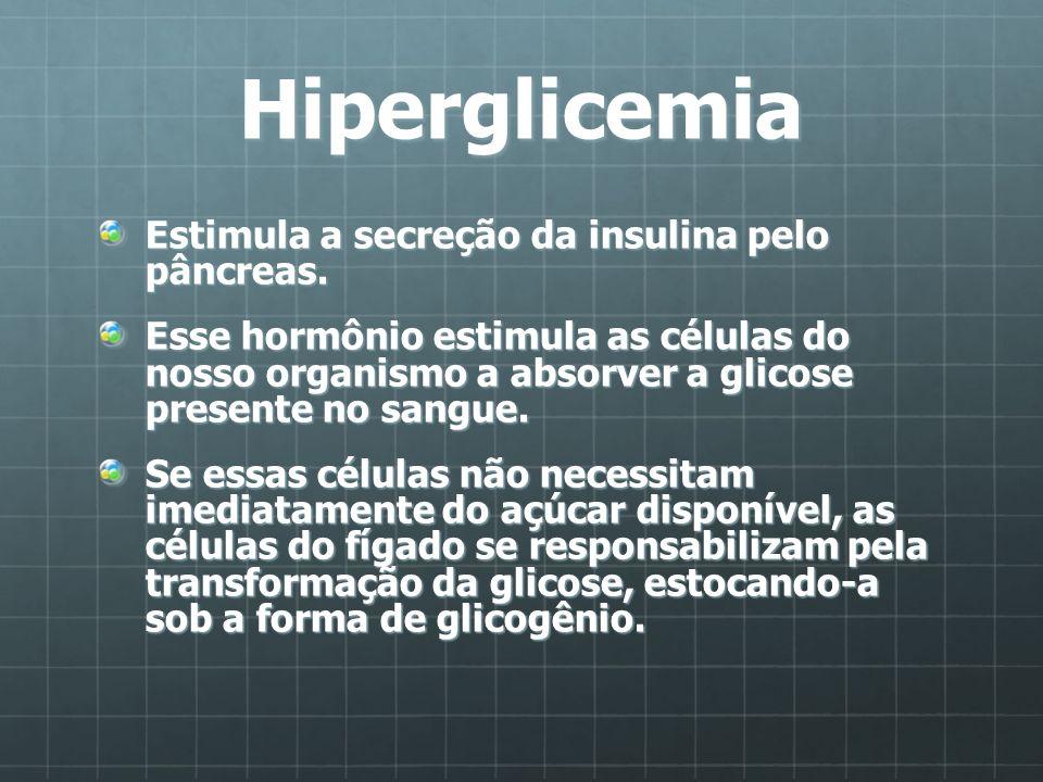 Hiperglicemia Estimula a secreção da insulina pelo pâncreas. Esse hormônio estimula as células do nosso organismo a absorver a glicose presente no san