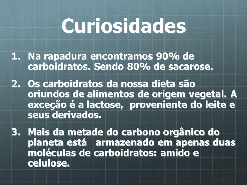 Curiosidades 1.Na rapadura encontramos 90% de carboidratos. Sendo 80% de sacarose. 2.Os carboidratos da nossa dieta são oriundos de alimentos de orige