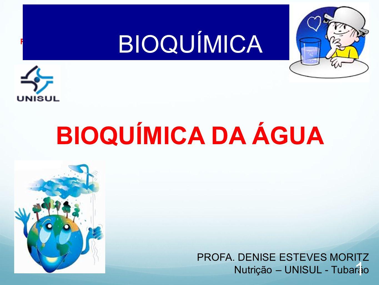 Profa. Denise Esteves Moritz - UNISUL BIOQUÍMICA AULA 03 BIOQUÍMICA DA ÁGUA PROFA. DENISE ESTEVES MORITZ Nutrição – UNISUL - Tubarão 1