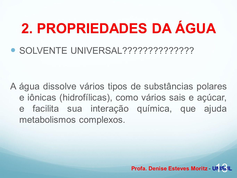Profa. Denise Esteves Moritz - UNISUL 2. PROPRIEDADES DA ÁGUA SOLVENTE UNIVERSAL?????????????? A água dissolve vários tipos de substâncias polares e i