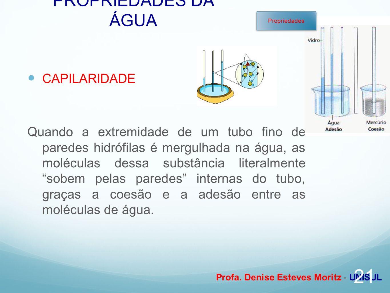 Profa. Denise Esteves Moritz - UNISUL PROPRIEDADES DA ÁGUA CAPILARIDADE Quando a extremidade de um tubo fino de paredes hidrófilas é mergulhada na águ