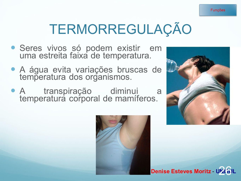 Profa. Denise Esteves Moritz - UNISUL TERMORREGULAÇÃO Seres vivos só podem existir em uma estreita faixa de temperatura. A água evita variações brusca