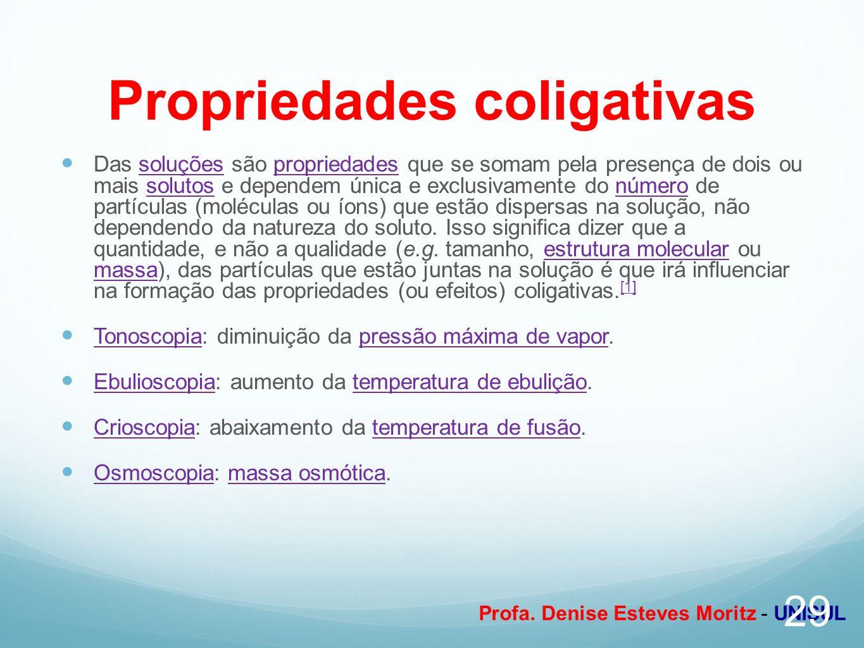 Profa. Denise Esteves Moritz - UNISUL Propriedades coligativas Das soluções são propriedades que se somam pela presença de dois ou mais solutos e depe