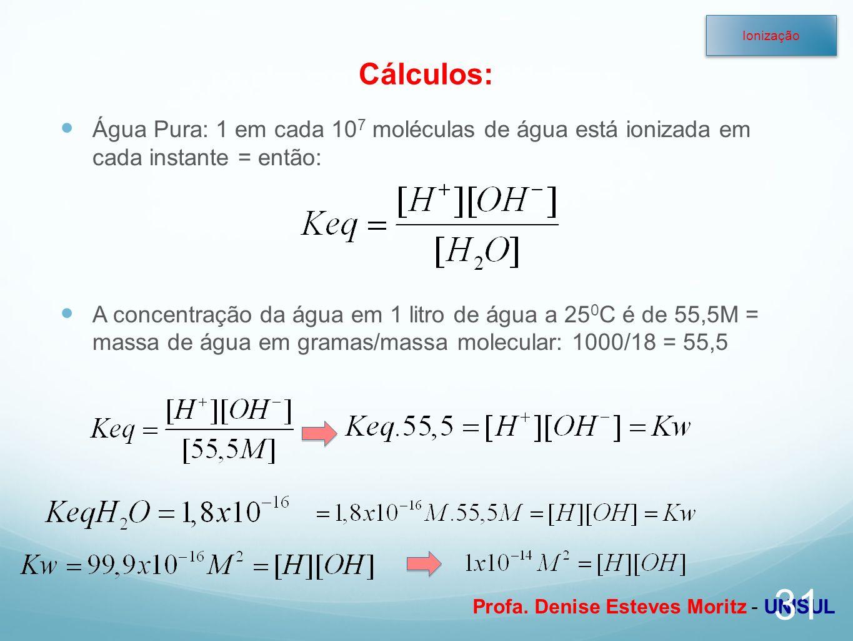 Profa. Denise Esteves Moritz - UNISUL Cálculos: Água Pura: 1 em cada 10 7 moléculas de água está ionizada em cada instante = então: A concentração da
