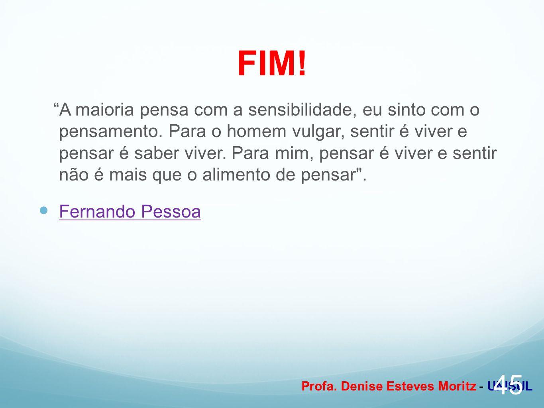Profa. Denise Esteves Moritz - UNISUL FIM! A maioria pensa com a sensibilidade, eu sinto com o pensamento. Para o homem vulgar, sentir é viver e pensa