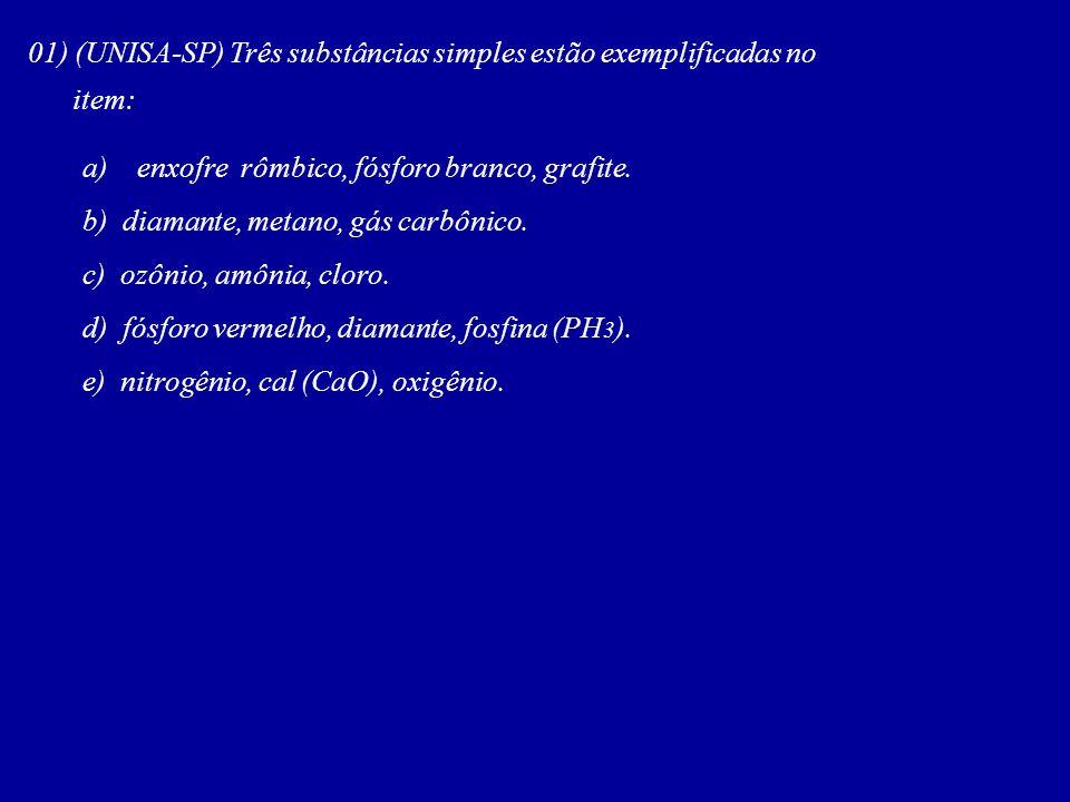 01) (UNISA-SP) Três substâncias simples estão exemplificadas no item: a) enxofre rômbico, fósforo branco, grafite. b) diamante, metano, gás carbônico.