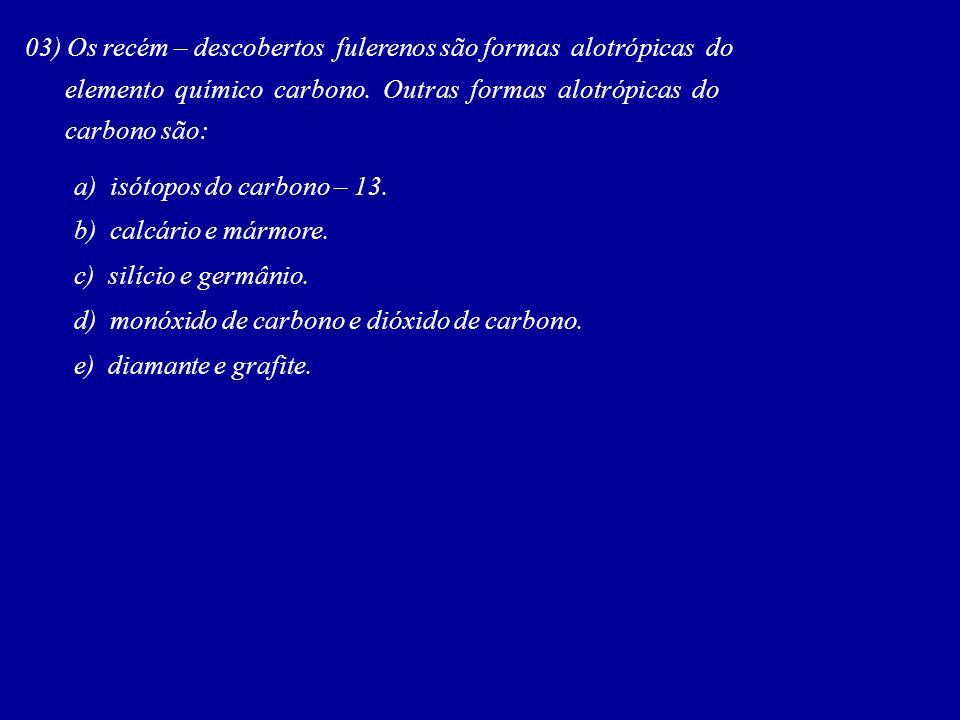 03) Os recém – descobertos fulerenos são formas alotrópicas do elemento químico carbono. Outras formas alotrópicas do carbono são: a) isótopos do carb