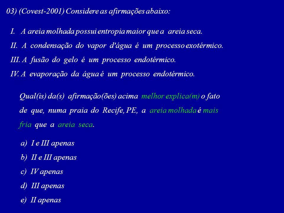 03) (Covest-2001) Considere as afirmações abaixo: I. A areia molhada possui entropia maior que a areia seca. II. A condensação do vapor d'água é um pr