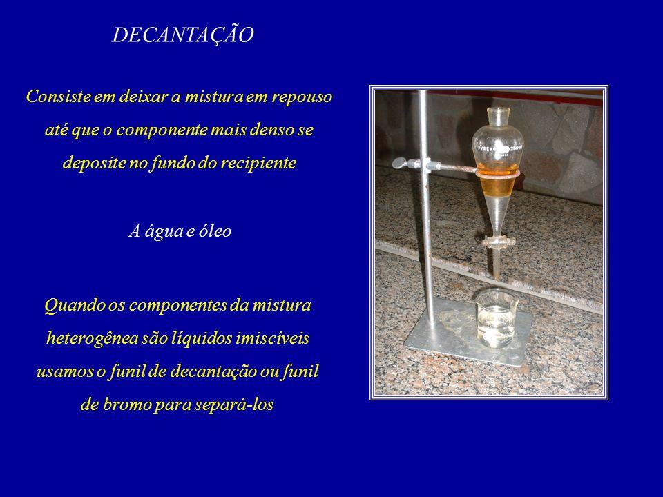 DECANTAÇÃO Consiste em deixar a mistura em repouso até que o componente mais denso se deposite no fundo do recipiente A água e óleo Quando os componentes da mistura heterogênea são líquidos imiscíveis usamos o funil de decantação ou funil de bromo para separá-los