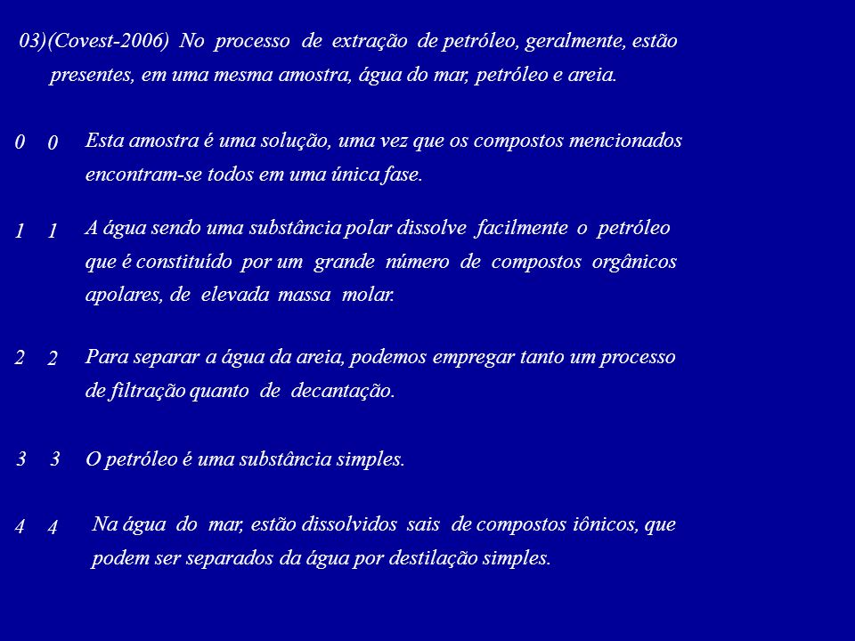 03)(Covest-2006) No processo de extração de petróleo, geralmente, estão presentes, em uma mesma amostra, água do mar, petróleo e areia. Esta amostra é