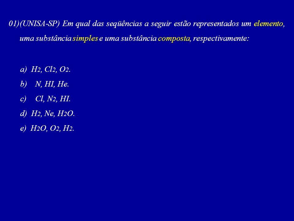 01)(UNISA-SP) Em qual das seqüências a seguir estão representados um elemento, uma substância simples e uma substância composta, respectivamente: a) H 2, Cl 2, O 2.