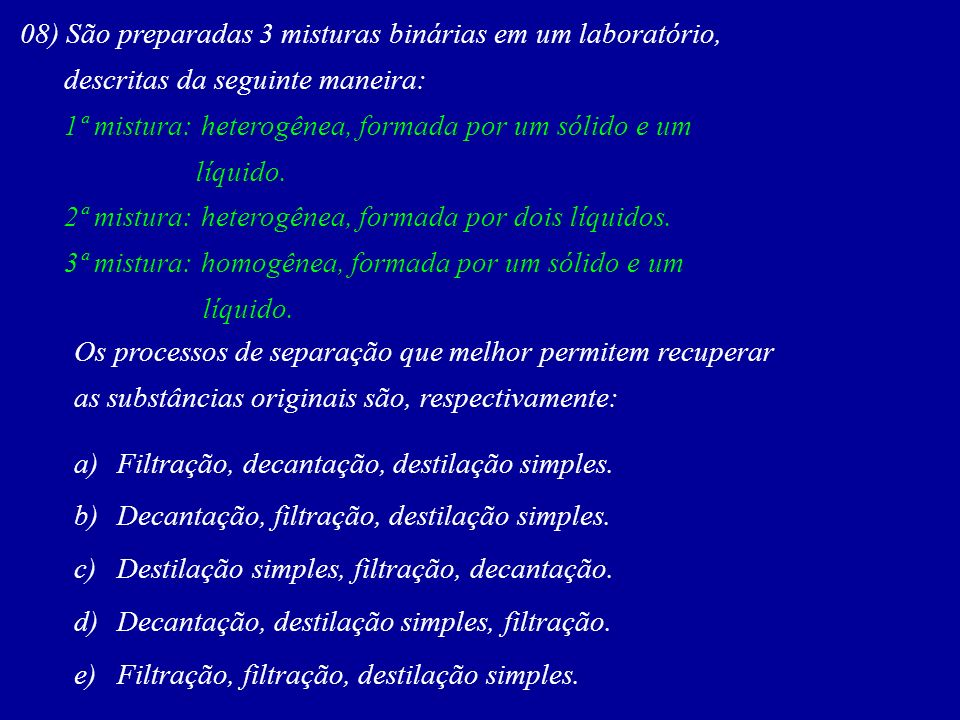 08) São preparadas 3 misturas binárias em um laboratório, descritas da seguinte maneira: 1ª mistura: heterogênea, formada por um sólido e um líquido.