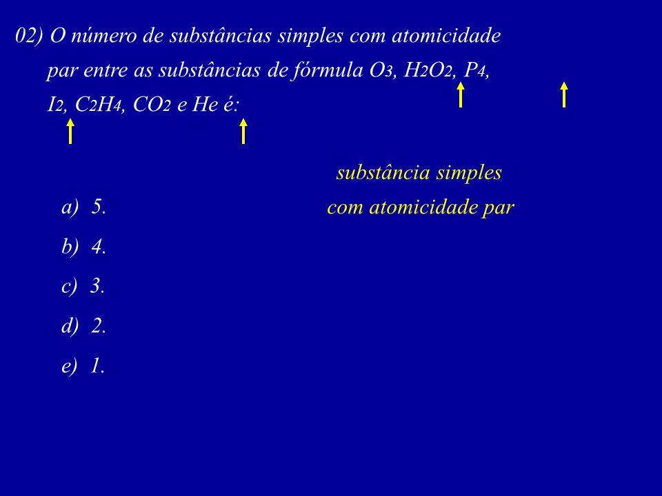 02) O número de substâncias simples com atomicidade par entre as substâncias de fórmula O 3, H 2 O 2, P 4, I 2, C 2 H 4, CO 2 e He é: substância simples com atomicidade par a) 5.