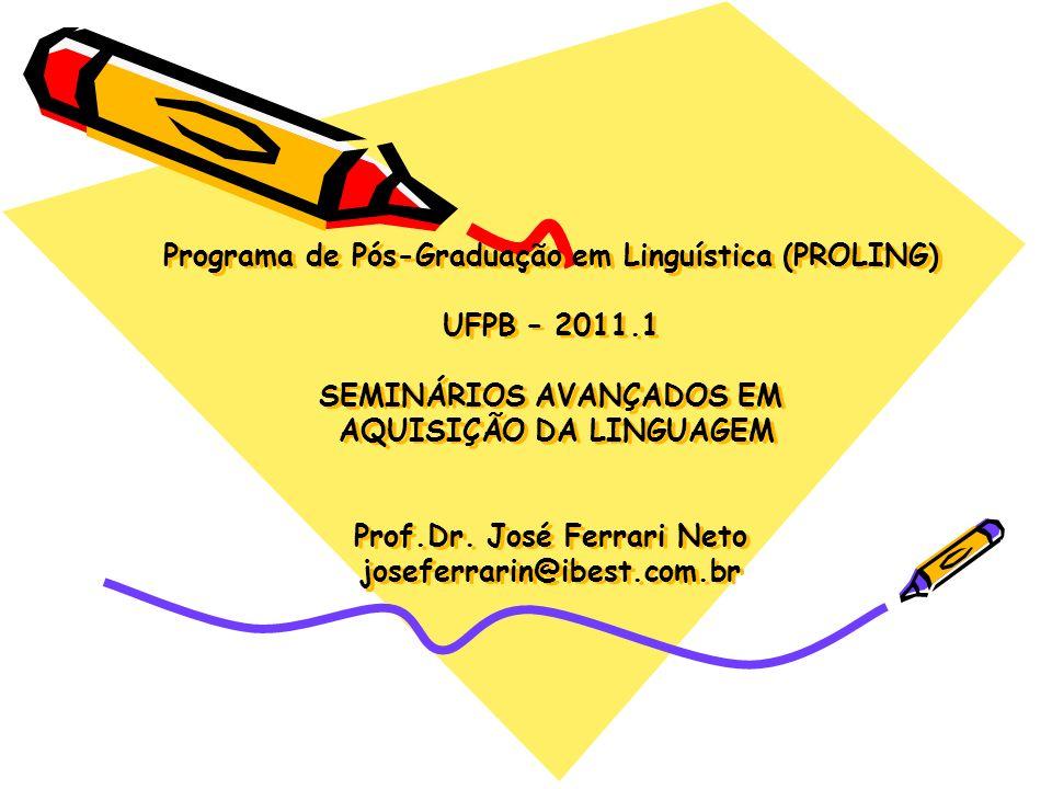 Programa de Pós-Graduação em Linguística (PROLING) UFPB – 2011.1 SEMINÁRIOS AVANÇADOS EM AQUISIÇÃO DA LINGUAGEM Prof.Dr. José Ferrari Neto joseferrari