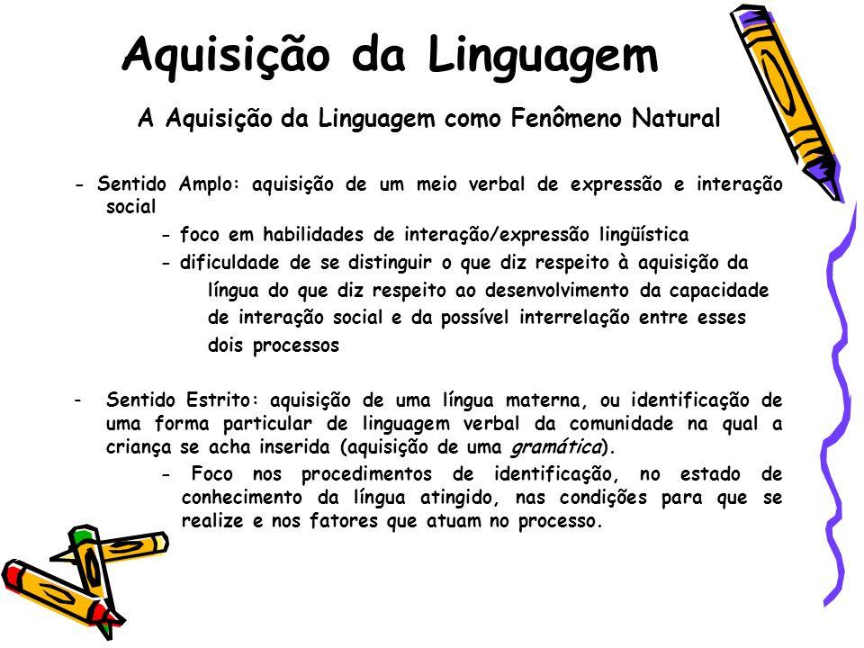 Aquisição da Linguagem A Aquisição da Linguagem como Fenômeno Natural - Sentido Amplo: aquisição de um meio verbal de expressão e interação social - f