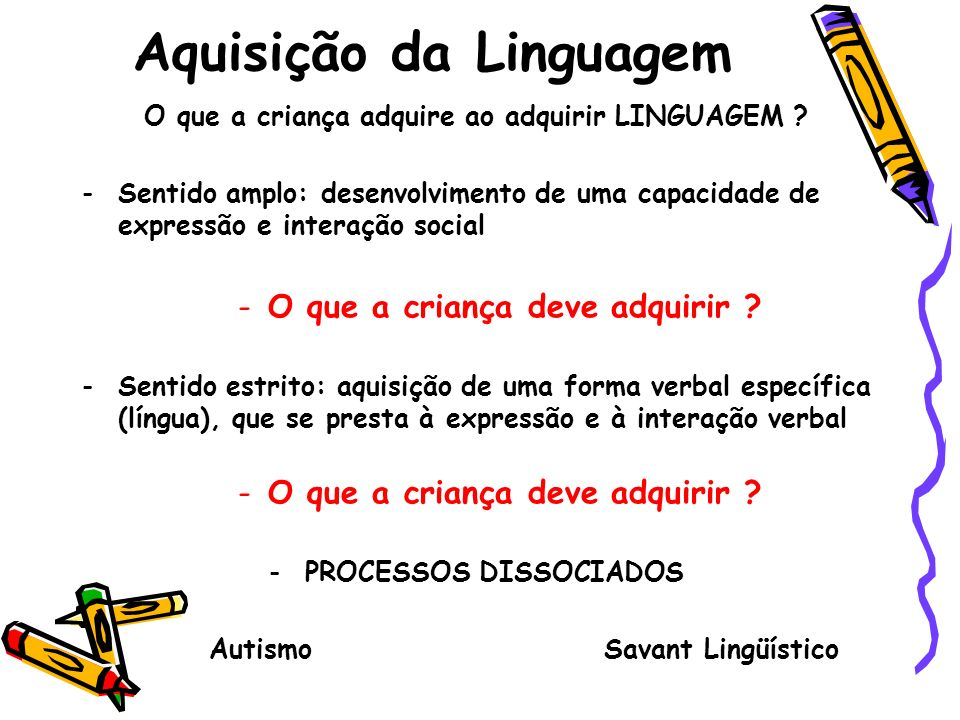 Aquisição da Linguagem O que a criança adquire ao adquirir LINGUAGEM ? -Sentido amplo: desenvolvimento de uma capacidade de expressão e interação soci