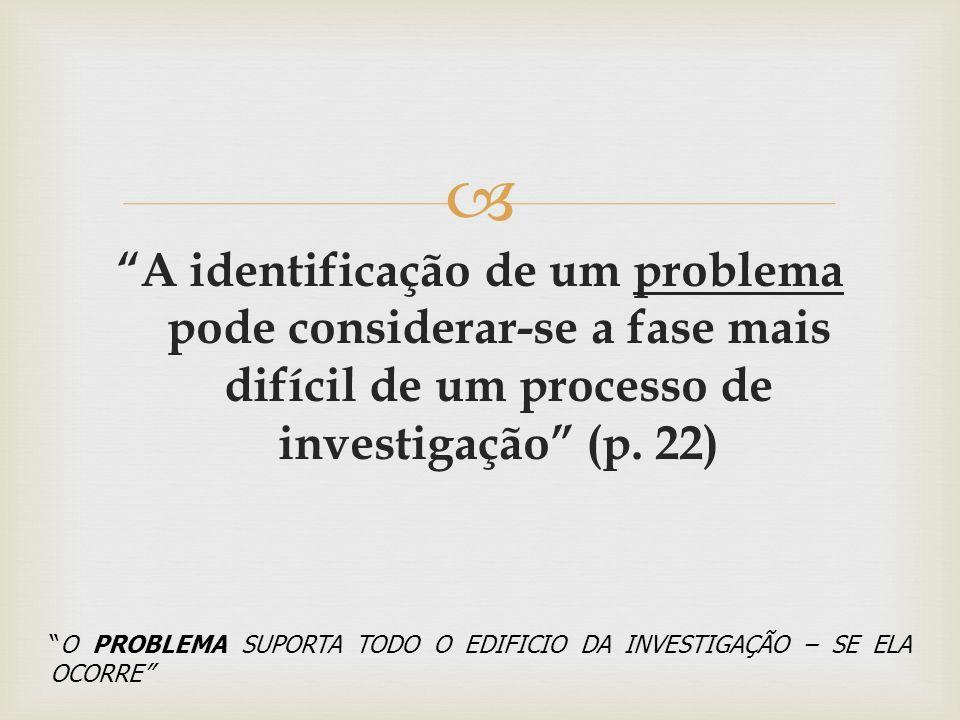 A identificação de um problema pode considerar-se a fase mais difícil de um processo de investigação (p. 22) O PROBLEMA SUPORTA TODO O EDIFICIO DA INV