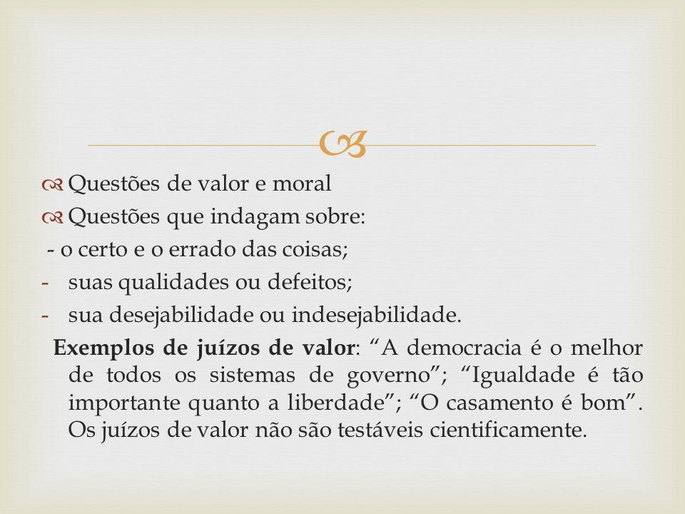 Questões de valor e moral Questões que indagam sobre: - o certo e o errado das coisas; -suas qualidades ou defeitos; -sua desejabilidade ou indesejabi