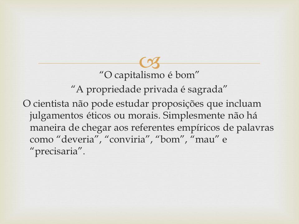 O capitalismo é bom A propriedade privada é sagrada O cientista não pode estudar proposições que incluam julgamentos éticos ou morais. Simplesmente nã