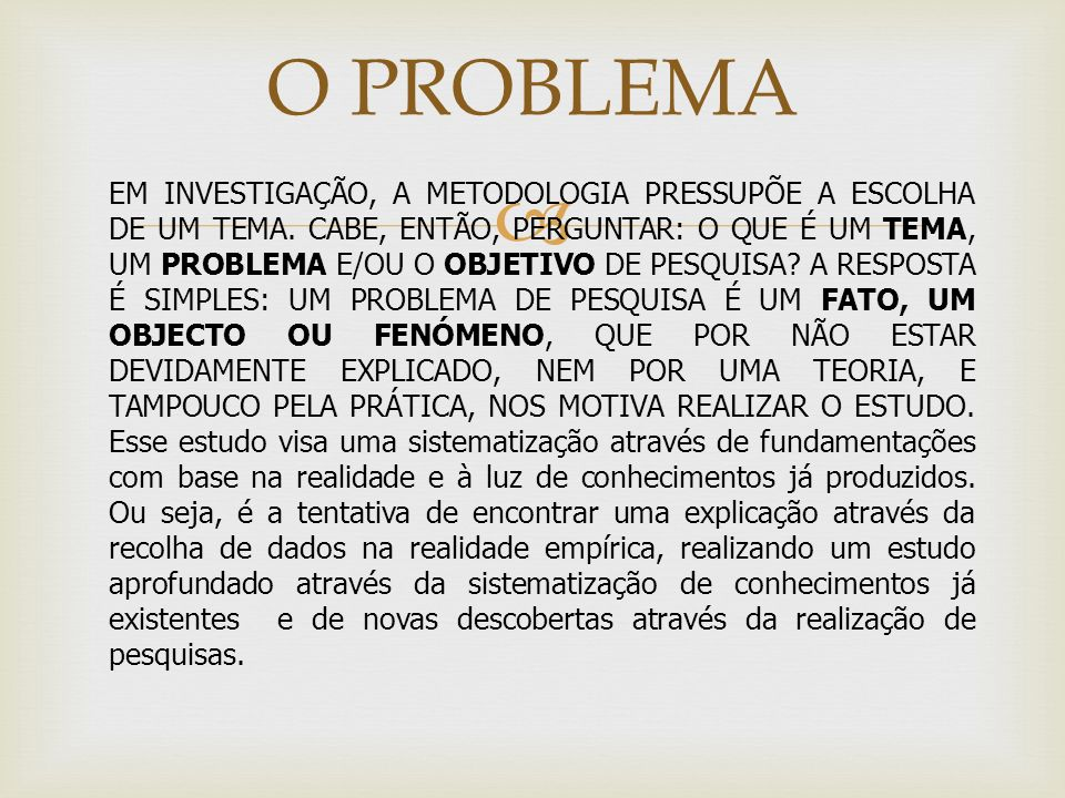 O PROBLEMA EM INVESTIGAÇÃO, A METODOLOGIA PRESSUPÕE A ESCOLHA DE UM TEMA. CABE, ENTÃO, PERGUNTAR: O QUE É UM TEMA, UM PROBLEMA E/OU O OBJETIVO DE PESQ