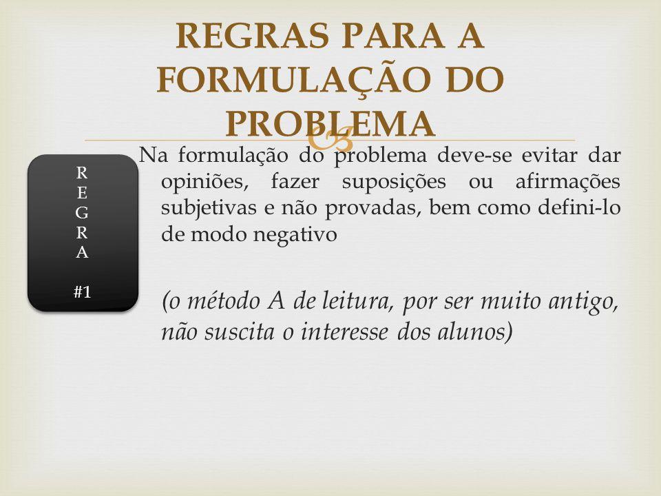 Na formulação do problema deve-se evitar dar opiniões, fazer suposições ou afirmações subjetivas e não provadas, bem como defini-lo de modo negativo (