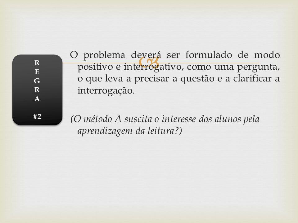 O problema deverá ser formulado de modo positivo e interrogativo, como uma pergunta, o que leva a precisar a questão e a clarificar a interrogação. (O