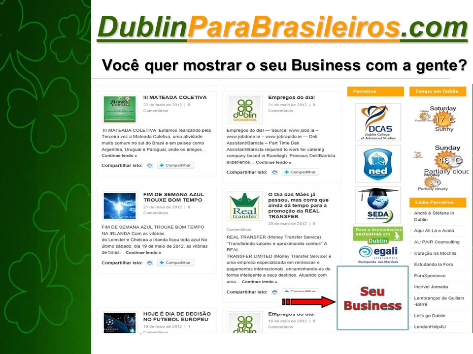 DublinParaBrasileiros.com Você quer mostrar o seu Business com a gente? It is a real good place to show you business like a Banner or Logo. We have th