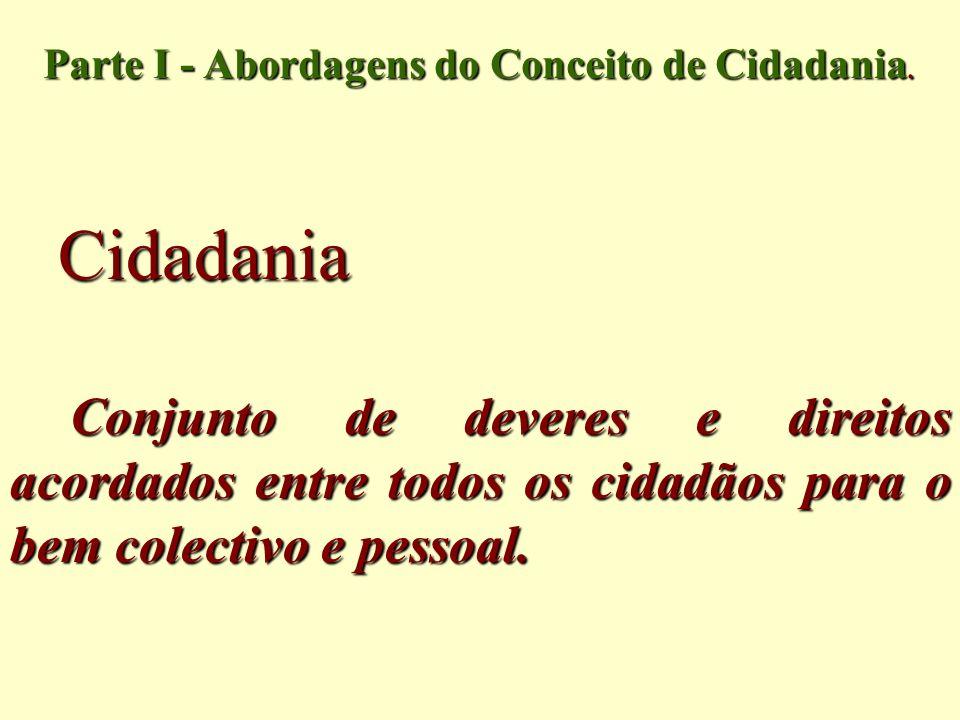 Cidadania Conjunto de deveres e direitos acordados entre todos os cidadãos para o bem colectivo e pessoal. Parte I - Abordagens do Conceito de Cidadan