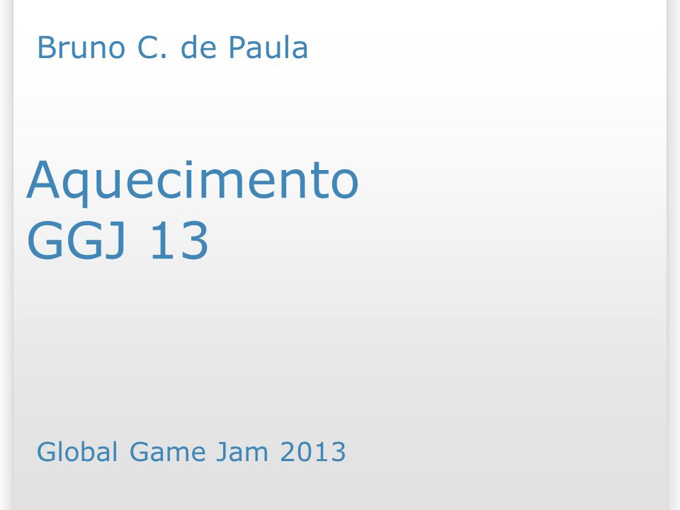 Aquecimento GGJ 13 Global Game Jam 2013 Bruno C. de Paula