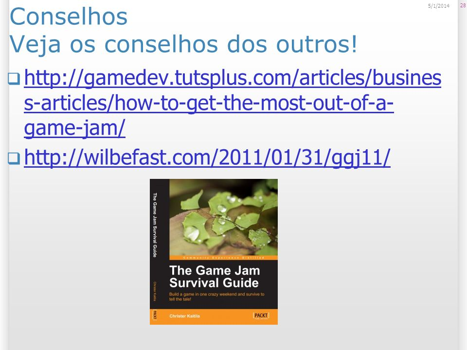 Conselhos Veja os conselhos dos outros! http://gamedev.tutsplus.com/articles/busines s-articles/how-to-get-the-most-out-of-a- game-jam/ http://gamedev