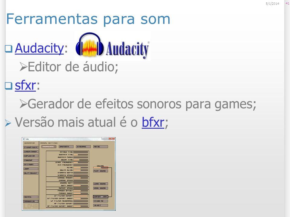Ferramentas para som Audacity: Audacity Editor de áudio; sfxr: sfxr Gerador de efeitos sonoros para games; Versão mais atual é o bfxr;bfxr 41 5/1/2014