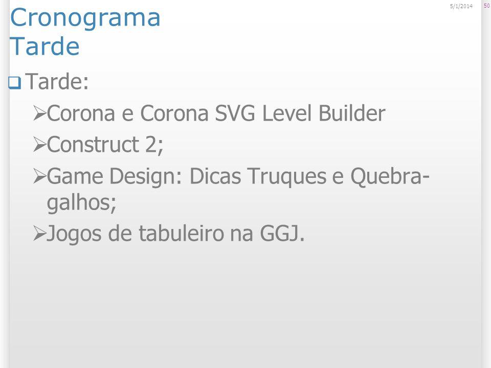 Cronograma Tarde Tarde: Corona e Corona SVG Level Builder Construct 2; Game Design: Dicas Truques e Quebra- galhos; Jogos de tabuleiro na GGJ. 50 5/1/