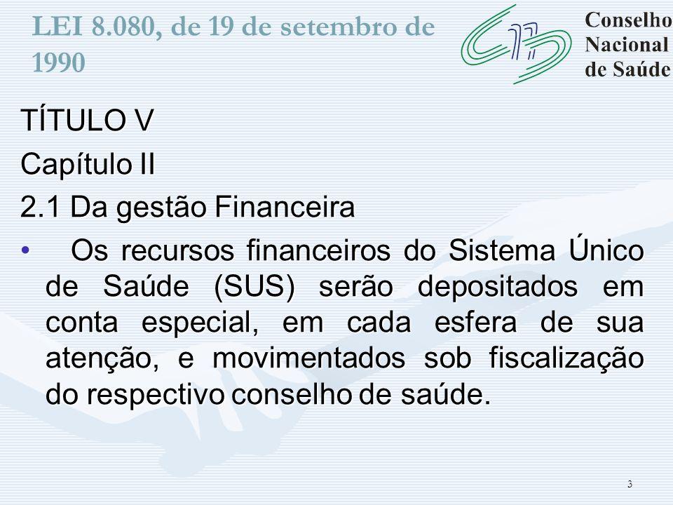 3 LEI 8.080, de 19 de setembro de 1990 TÍTULO V Capítulo II 2.1 Da gestão Financeira Os recursos financeiros do Sistema Único de Saúde (SUS) serão dep