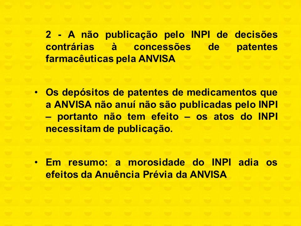 2 - A não publicação pelo INPI de decisões contrárias à concessões de patentes farmacêuticas pela ANVISA Os depósitos de patentes de medicamentos que