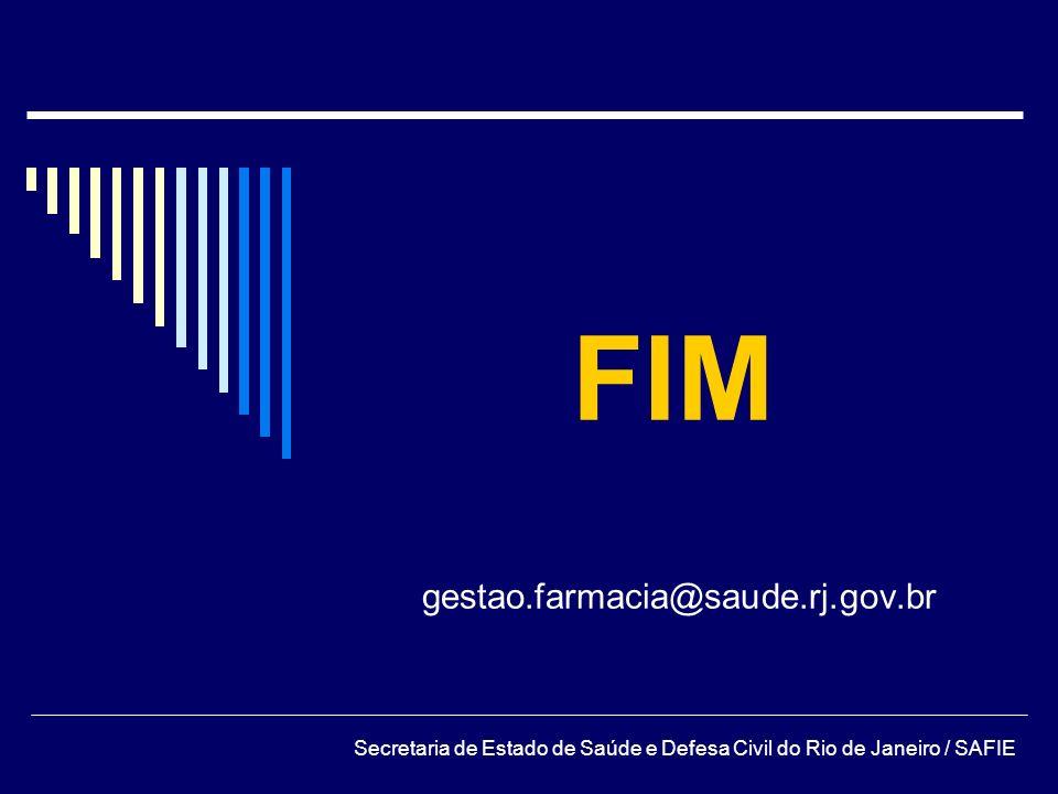 FIM gestao.farmacia@saude.rj.gov.br Secretaria de Estado de Saúde e Defesa Civil do Rio de Janeiro / SAFIE