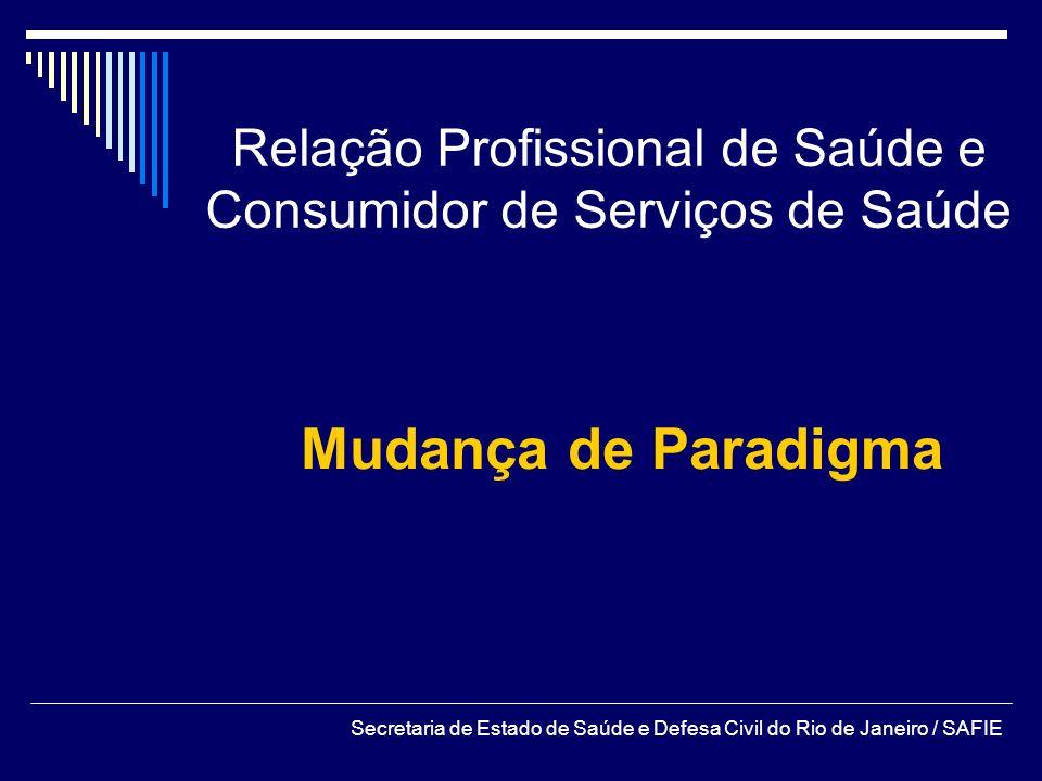 Relação Profissional de Saúde e Consumidor de Serviços de Saúde Mudança de Paradigma Secretaria de Estado de Saúde e Defesa Civil do Rio de Janeiro /