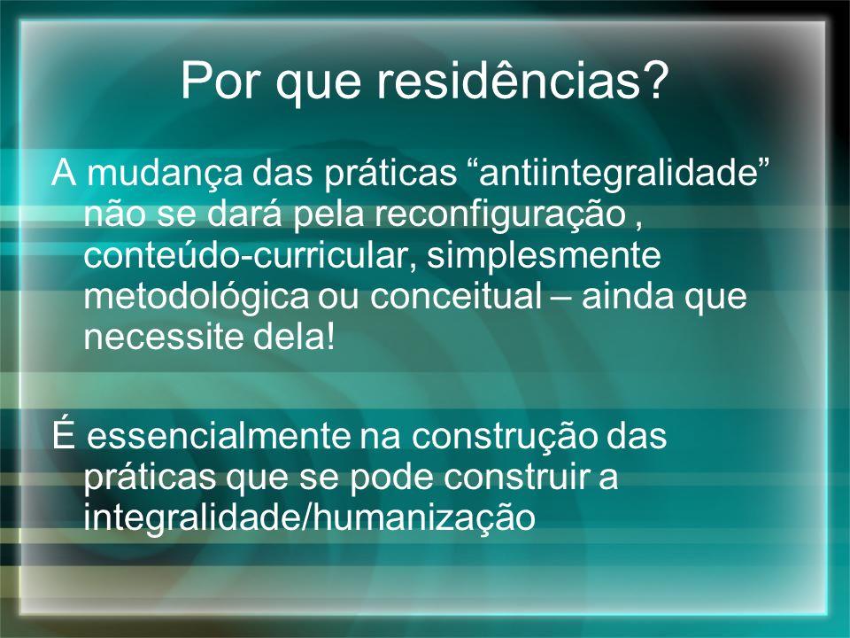 Por que residências? A mudança das práticas antiintegralidade não se dará pela reconfiguração, conteúdo-curricular, simplesmente metodológica ou conce