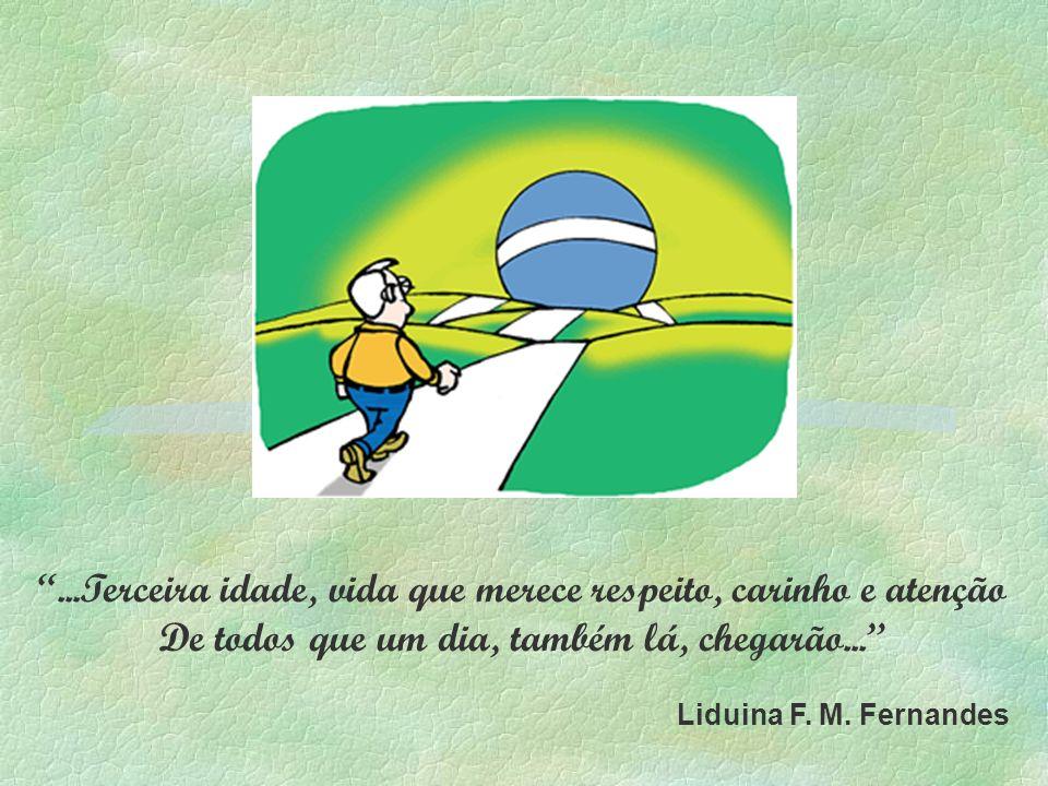 ...Terceira idade, vida que merece respeito, carinho e atenção De todos que um dia, também lá, chegarão... Liduina F. M. Fernandes