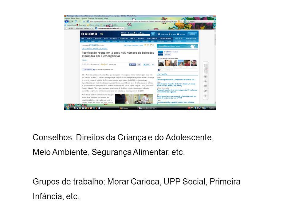 Conselhos: Direitos da Criança e do Adolescente, Meio Ambiente, Segurança Alimentar, etc. Grupos de trabalho: Morar Carioca, UPP Social, Primeira Infâ